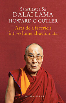 Arta de a fi fericit intr-o lume zbuciumata/Dalai Lama, Howard C. Cutler imagine elefant.ro 2021-2022