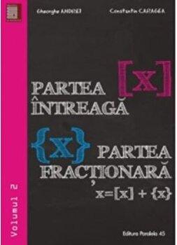 Partea intreaga 'x'. Partea fractionara 'x'. Volumul II/Gheorghe Andrei, Constantin Caragea imagine elefant.ro