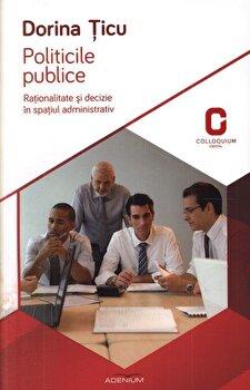 Politicile publice. Rationalitate si decizie in spatiul administrativ/Dorina Ticu imagine