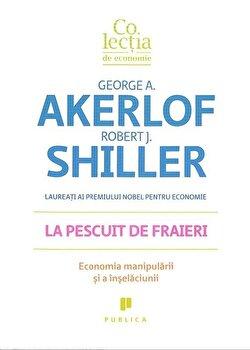 La pescuit de fraieri. Economia manipularii si a inselaciunii/George Akerlof, Robert J. Shiller imagine