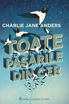 Toate pasarile din cer/Charlie Jane Anders