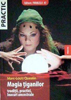 Magia tiganilor. Traditii, practici, leacuri ancestrale/Marc-Louis Questin poza cate