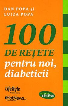 100 de retete pentru noi, diabeticii/Dan Popa, Luiza Popa imagine elefant.ro 2021-2022