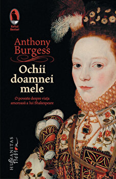 Ochii doamnei mele: O poveste despre viata amoroasa a lui Shakespeare/Anthony Burgess