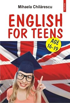 English for Teens. Age 16-19/Mihaela Chilarescu imagine elefant.ro 2021-2022