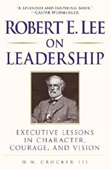 Robert E. Lee on Leadership: Executive Lessons in Character, Courage, and Vision, Paperback/H. W. Crocker poza cate