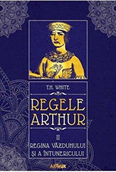 Regele Arthur II: Regina vazduhului si a intunericului/T.H. White