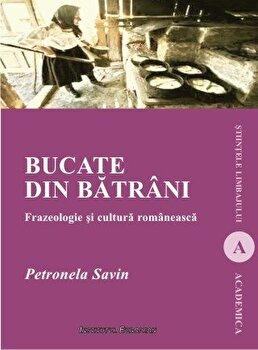 Bucate din batrani. Frazeologie si cultura romaneasca/Petronela Savin imagine elefant.ro 2021-2022