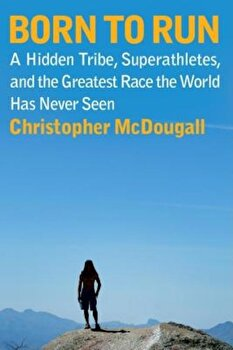 Born to Run: A Hidden Tribe, Superathletes, and the Greatest Race the World Has Never Seen, Hardcover/Christopher McDougall poza cate