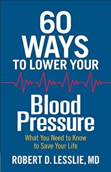 60 Ways to Lower Your Blood Pressure: What You Need to Know to Save Your Life, Paperback/Robert D. Lesslie poza cate