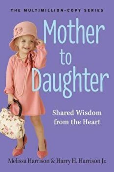 Mother to Daughter: Shared Wisdom from the Heart, Paperback/Melissa Harrison poza cate