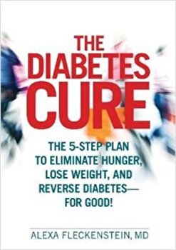 The Diabetes Cure: The 5-Step Plan to Eliminate Hunger, Lose Weight, and Reverse Diabetes--For Good!, Hardcover/Alexa Fleckenstein poza cate