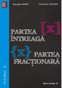 Partea intreaga 'x'. Partea fractionara 'x'. Volumul I/Gheorghe Andrei, Constantin Caragea imagine elefant.ro