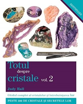 Totul despre cristale, Vol. 2: Ghidul complet al cristalelor si intrebuintarea lor/Judy Hall imagine elefant.ro
