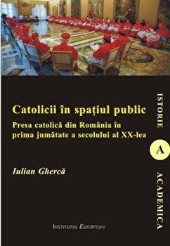 Catolicii in spatiul public. Presa catolica din Romania in prima jumatate a secolului al XX-lea-Iulian Gherca imagine
