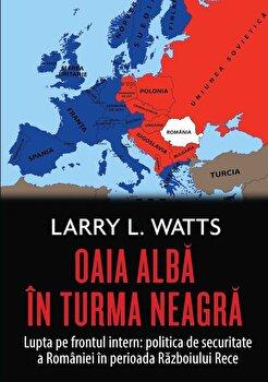 Oaia alba in turma neagra. Politica de securitate a Romaniei in perioada razboiului rece/Larry Watts imagine elefant.ro 2021-2022