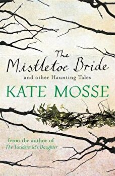 Mistletoe Bride and Other Haunting Tales, Paperback/Kate Mosse poza cate