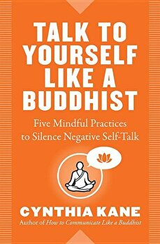 Talk to Yourself Like a Buddhist: Five Mindful Practices to Silence Negative Self-Talk, Paperback/Cynthia Kane poza cate