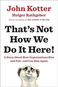 That's Not How We Do It Here!: A Story about How Organizations Rise and Fall--And Can Rise Again, Hardcover/John Kotter poza cate