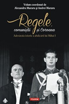 Regele, comunistii si Coroana. Adevarata istorie a abdicarii lui Mihai I/Alexandru Muraru, Andrei Muraru