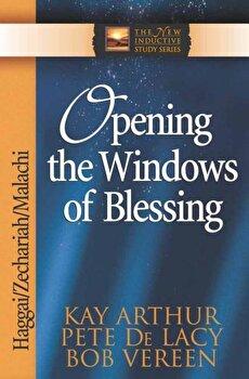 Opening the Windows of Blessing: Haggai, Zechariah, Malachi, Paperback/Kay Arthur poza cate