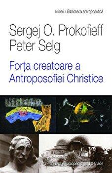 Forta creatoare a Antroposofiei Christice/Sergej O. Prokofieff, Peter Selg imagine elefant.ro 2021-2022