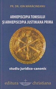 Arhiepiscopia Tomisului si Arhiepiscopia Justiniana Prima. Studiu juridico-canonic/Ion Maracineanu poza cate