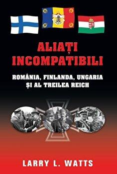 Aliati incompatibili. Romania, Finlanda, Ungaria si al Treilea Reich/Larry L. Watts imagine elefant.ro 2021-2022
