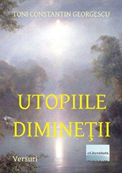 Utopiile Diminetii/Toni Constantin Georgescu imagine elefant.ro 2021-2022