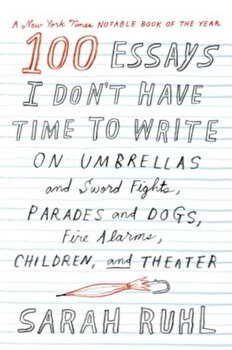 100 Essays I Don't Have Time to Write: On Umbrellas and Sword Fights, Parades and Dogs, Fire Alarms, Children, and Theater, Paperback/Sarah Ruhl imagine