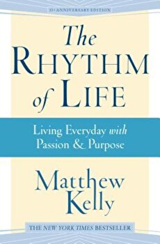 The Rhythm of Life: Living Everyday with Passion & Purpose, Hardcover/Kelly Matthew poza cate