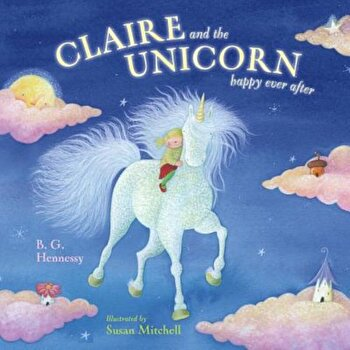 Claire and the Unicorn Happy Ever After, Hardcover/B. G. Hennessy poza cate