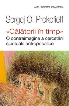 Calatorii in timp. O contraimagine a cercetarii spirituale antroposofice/Sergej O. Prokofieff poza cate