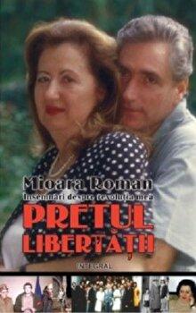 Pretul libertatii - insemnari despre revolutia mea/Mioara Roman imagine