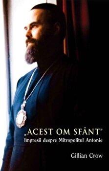 'Acest om sfant'. Impresii despre Mitropolitul Antonie/Gillian Crow