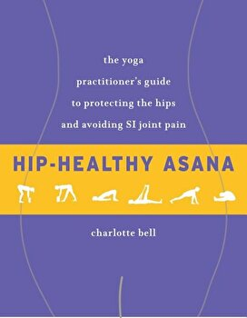 Hip-Healthy Asana: The Yoga Practitioner's Guide to Protecting the Hips and Avoiding Si Joint Pain, Paperback/Charlotte Bell poza cate