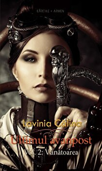 Ultimul avanpost. Vol. 2: Vanatoarea (Editia 2)/Lavinia Calina