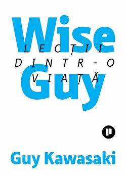 Wise Guy. Lectii dintr-o viata/Guy Kawasaky imagine