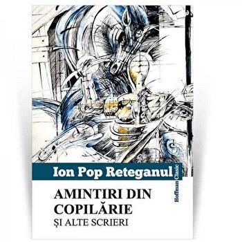 Amintiri din copilarie si alte scrieri/Ion Pop Reteganul poza cate