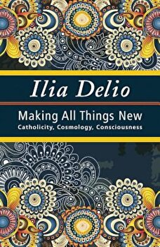 Making All Things New: Catholicity, Cosmology, Consciousness, Paperback/Ilia Delio poza cate