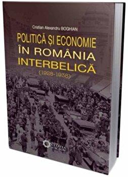 Politica si economia in Romania interbelica (1928-1938)/Cristian Alexandru Boghian