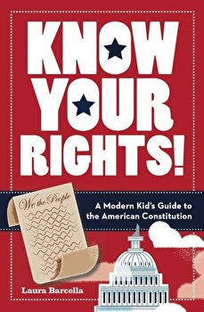 Know Your Rights!: A Modern Kid's Guide to the American Constitution, Paperback/Laura Barcella poza cate