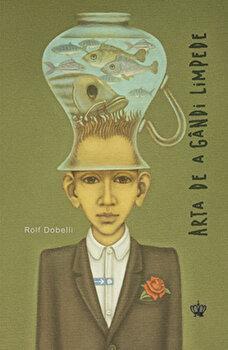 Arta de a gandi limpede/Rolf Dobelli imagine