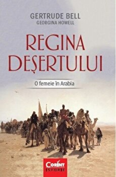 Regina desertului. O femeie in Arabia/Gertrude Bell, Georgina Howell imagine elefant.ro