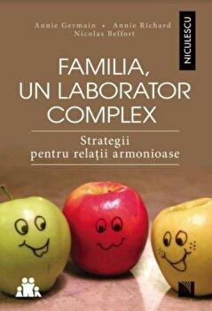 Familia, un laborator complex. Strategii pentru relatii armonioase/Annie Germain, Annie Richard, Nicolas Beffort