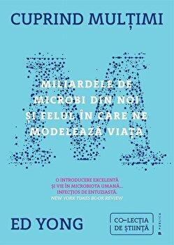 Cuprind multimi. Miliardele de microbi din noi si felul in care ne modeleaza viata/Ed Yong