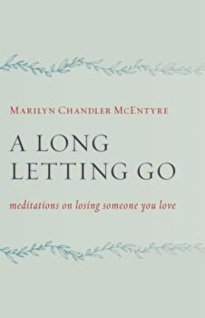 A Long Letting Go: Meditations on Losing Someone You Love, Paperback/Marilyn McEntyre poza cate