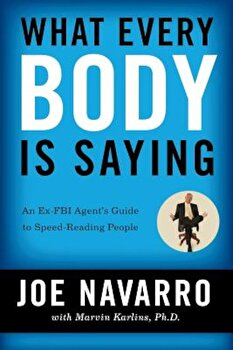 What Every Body Is Saying: An Ex-FBI Agent's Guide to Speed-Reading People, Paperback/Joe Navarro poza cate