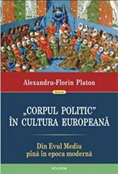 'Corpul politic' in cultura europeana. Din Evul Mediu pina in epoca moderna/ Alexandru-Florin Platon imagine