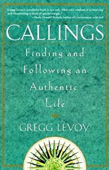 Callings: Finding and Following an Authentic Life, Paperback/Gregg Michael Levoy poza cate